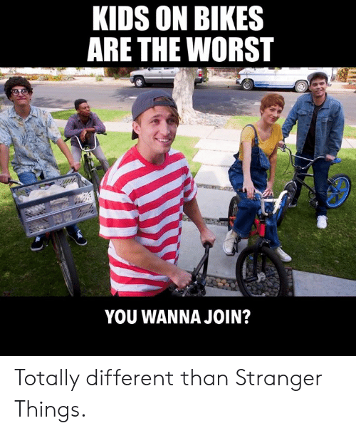 Dank, The Worst, and Kids: KIDS ON BIKES  ARE THE WORST  YOU WANNA JOIN? Totally different than Stranger Things.