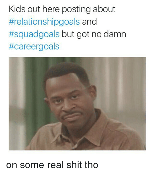 Funny, Goals, and Memes: Kids out here posting about  #relationshipgoals and  #squad goals  but got no damn  #care ergoals on some real shit tho