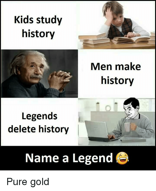History, Kids, and Terrible Facebook: Kids study  history  Men make  history  Legends  delete history |  Name a Legend ®