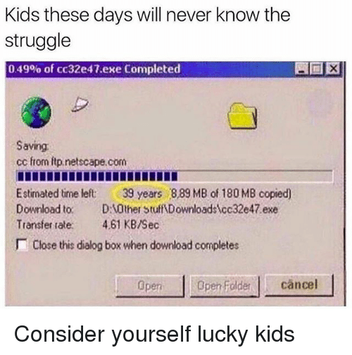 Memes, Struggle, and Kids: Kids these davs will never know the  struggle  0 49% of cc32e47.exe Completed  Saving  cc from itp.netscape.com  Estimated time left 39 years 889 MB of 180 MB copied)  Download to. D0ther Stuff Downloadscc32e47 exe  Transfer tale. 4.61 KB/Sec  Close this dialog box when download completes  pen oldercancel Consider yourself lucky kids