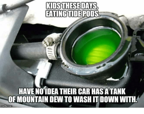 Memes, Mountain Dew, and Kids: KIDS THESE DAYS,  EATINGTIDEPODS  HAVE NOTDEA THEIR CAR HASATANK  OF MOUNTAIN DEW TO WASH IT DOWN WITH.  p.com
