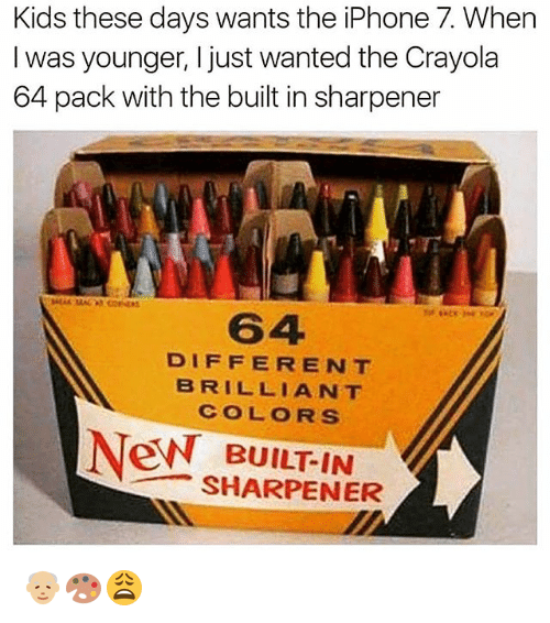 Iphone, Memes, and iPhone 7: Kids these days wants the iPhone 7. When  I was younger, I just wanted the Crayola  64 pack with the built in sharpener  64  DIFFERENT  BRILLIANT  COLORS  BUILT-IN  SHARPENER 👴🏼🎨😩