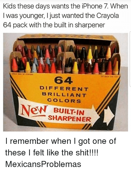 Iphone, Memes, and Shit: Kids these days wants the iPhone 7. Whern  I was younger, I just wanted the Crayola  64 pack with the built in sharpener  64  DIFFERENT  BRILLIANT  COLORS  N BUILT-IN  SHARPENER I remember when I got one of these I felt like the shit!!!! MexicansProblemas