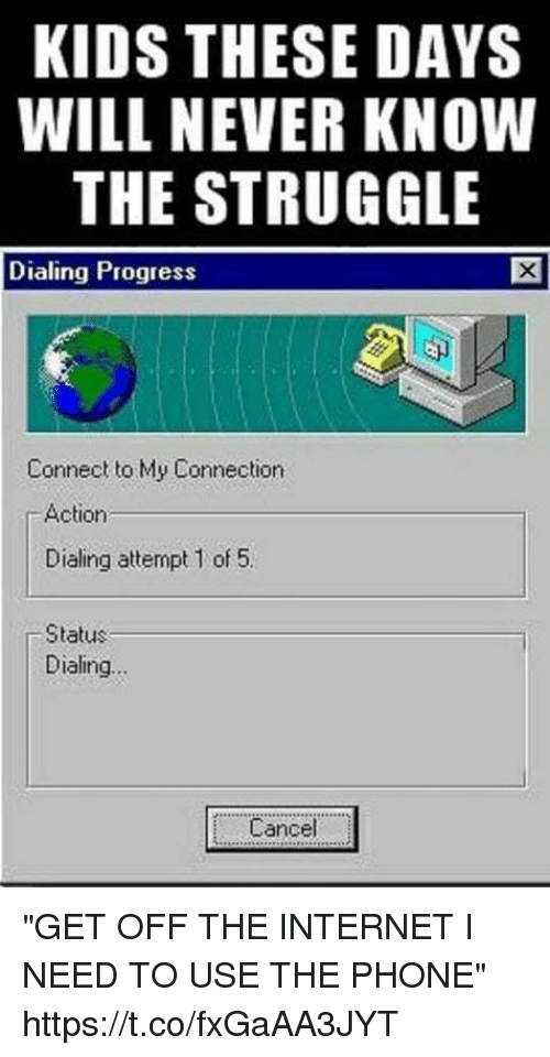 "Funny, Internet, and Phone: KIDS THESE DAYS  WILL NEVER KNOW  THE STRUGGLE  Dialing Proqress  Connect to My Connection  Action  Dialing attempt 1 of 5.  Status  Dialing  Cancel . ""GET OFF THE INTERNET I NEED TO USE THE PHONE"" https://t.co/fxGaAA3JYT"