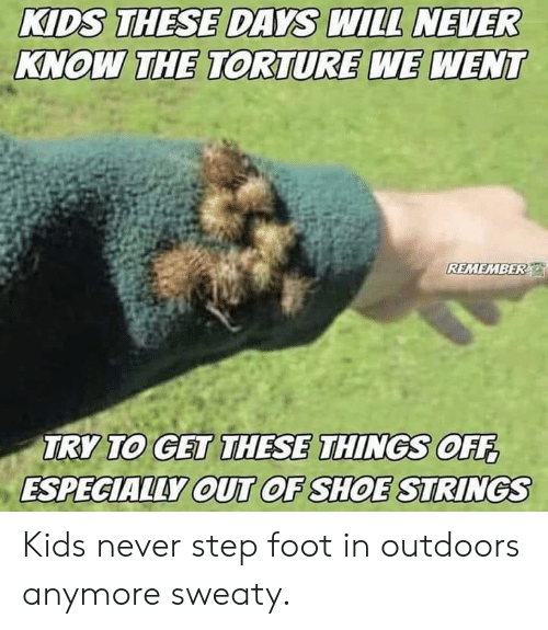 Kids, Never, and Forwardsfromgrandma: KIDS THESE DAYS WILL NEVER  KNOW THE TORTURE WE WENT  REMEMBER  OFE  TRY TO GET THESE THINGS OFF  ESPECIALLY OUT OF SHOESTRINGS Kids never step foot in outdoors anymore sweaty.