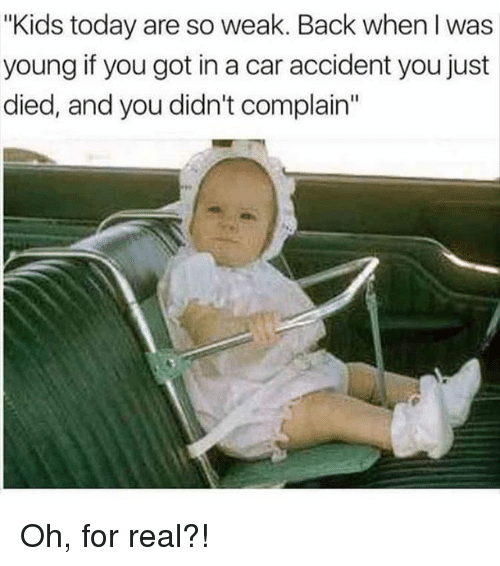 """Memes, Kids, and Today: """"Kids today are so weak. Back when I was  young if you got in a car accident you just  died, and you didn't complain"""" Oh, for real?!"""