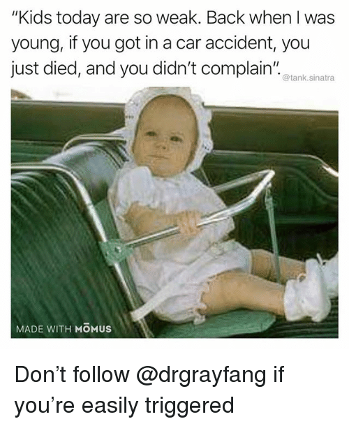"Funny, Kids, and Today: ""Kids today are so weak. Back when I was  young, if you got in a car accident, you  just died, and you didn't complain""  @tank.sinatra  MADE WITH MOMUS Don't follow @drgrayfang if you're easily triggered"