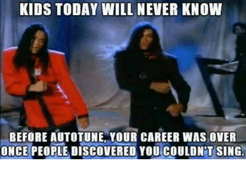 Dank, 🤖, and Will Never Know: KIDS TODAY WILL NEVER KNOW  BEFORE AUTOTUNE YOUR CAREER WAS OVER  ONCE PEOPLE DISCOVERED YOU COULDNT SING.