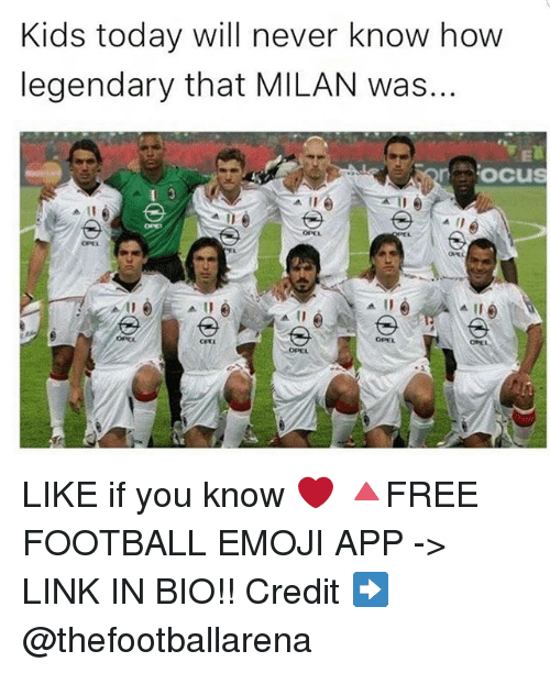 Emoji, Football, and Memes: Kids today will never know how  legendary that MILAN was...  oocus  OPEL  OPEL  OPEL  OPEL LIKE if you know ❤ 🔺FREE FOOTBALL EMOJI APP -> LINK IN BIO!! Credit ➡️ @thefootballarena
