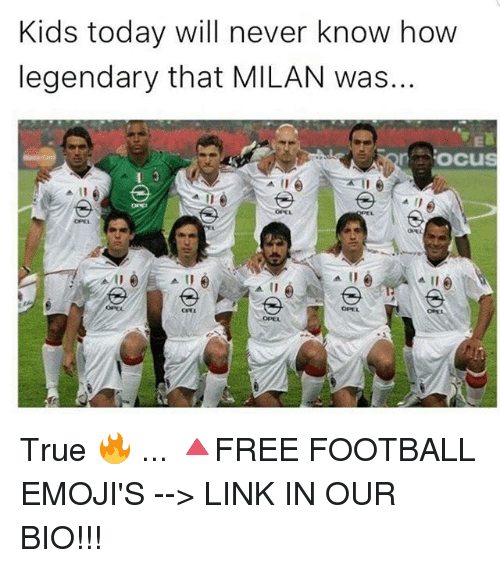 Football, Memes, and True: Kids today will never know how  legendary that MILAN was...  oocus  OPEL  OPEL  OPEL  OPEL True 🔥 ... 🔺FREE FOOTBALL EMOJI'S --> LINK IN OUR BIO!!!