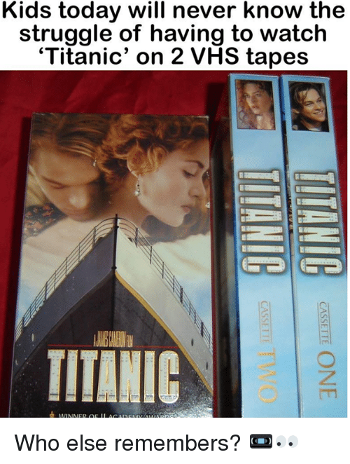 Memes, Struggle, and Titanic: Kids today will never know the  struggle of having to watch  'Titanic' on 2 VHS tapes  TITANIC Who else remembers? 📼👀