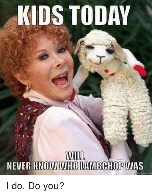 Kids, Today, and Never: KIDS TODAY  WILL  NEVER KNOW WHO LAMBCHOP WAS I do. Do you?