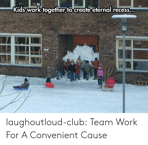 Club, Recess, and Tumblr: Kids work together to create eternal recess...  0 laughoutloud-club:  Team Work For A Convenient Cause