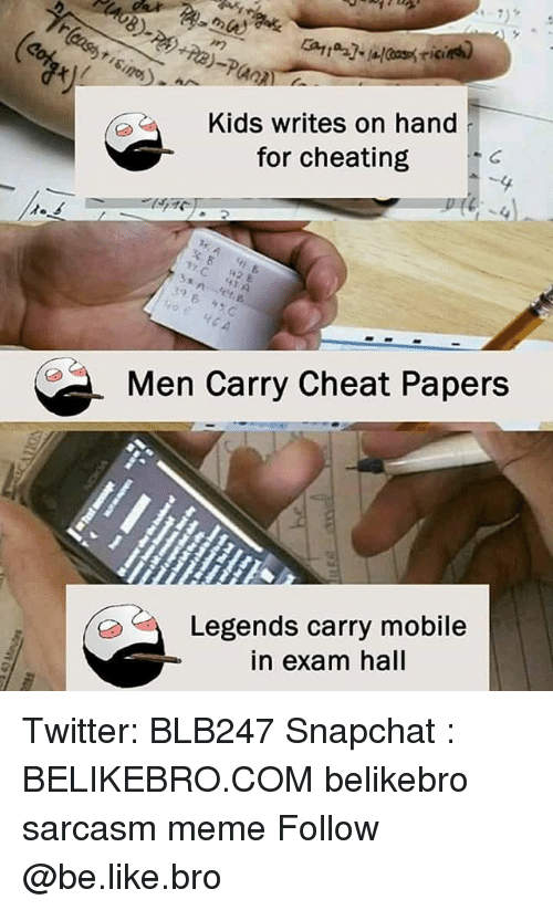Be Like, Cheating, and Meme: Kids writes on hand  for cheating  4,  B.  8  Men Carry Cheat Papers  Legends carry mobile  in exam hall Twitter: BLB247 Snapchat : BELIKEBRO.COM belikebro sarcasm meme Follow @be.like.bro