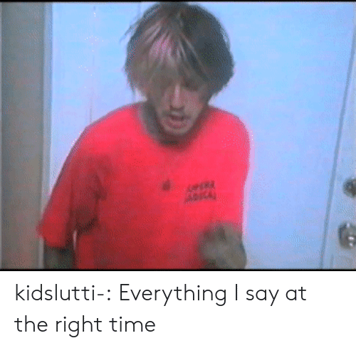 Tumblr, Blog, and Http: kidslutti-:  Everything I say at the right time