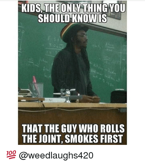 Memes, 🤖, and Who: KIDSTHEONLYTHİNG YOU  SHOULD- KNOW IS  THAT THE GUY WHO ROLLS  THE JOINT, SMOKES FIRST 💯 @weedlaughs420