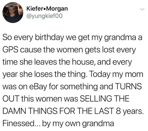 Birthday, eBay, and Grandma: Kiefer.Morgan  @yungkief00  So every birthday we get my grandma a  GPS cause the women gets lost every  time she leaves the house, and every  year she loses the thing. Today my mom  was on eBay for something and TURNS  OUT this women was SELLING THE  DAMN THINGS FOR THE LAST 8 years.  Finessed...by my own grandma