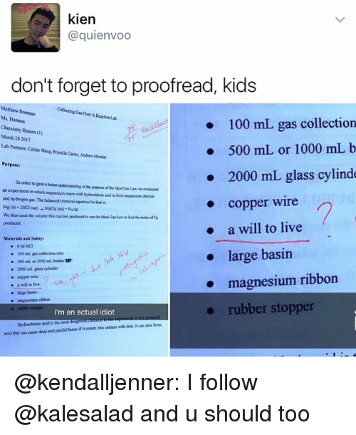 Anaconda, Memes, and Kids: kien  @quienvoo  don't forget to proofread, kids  Matthew Brennan  Collecting Gasover AReactiaub  Ms. Hannon  100 mL gas collection  Chemistry Honors  March 2017  28 500 mL or 1000 mL b  Lab Partners Celi  wang. Priscillacastro, Andrew Monday  Purpose:  2000 mL glass cylinde  In order to  gain a better  understanding orde purpose ofthelderloasLaw.we censacsed  an experiment in which magnesiam reacts with Nydochloric acid a form chlonde  and mapnerium hydrogen gas. The balanced equation for that  copper wire  We then used the volume this reaction producodto use theldealG Law findeermoles ofHa  a will to live  produced.  Materials and Safety  6 M HC1  large basin  100 collection tube  500 ml or 1000 mL beakerndt  2000 ml glass cylinder  magnesium ribbon  a will to live  large basin  magnesium ribbon  rubber stopper  rubber stopper  i'm an actual idiot  Hydrochloric acid is the most  also form  acid that can cause deep and painful burrsifit oomes into contact with skin hean @kendalljenner: I follow @kalesalad and u should too
