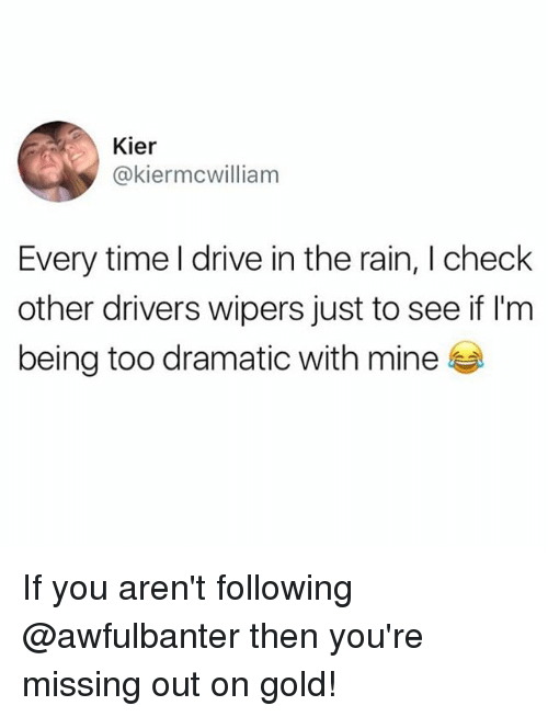 Memes, Drive, and Rain: Kier  @kiermcwilliam  Every time l drive in the rain, I check  other drivers wipers just to see if l'm  being too dramatic with mine If you aren't following @awfulbanter then you're missing out on gold!