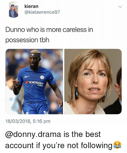Tbh, Best, and British: kieran  @kielawrence97  Dunno who is more careless in  possession tbh  MA  TYRES  18/03/2018, 5:16 pm @donny.drama is the best account if you're not following😂
