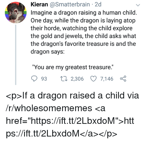 """Dragons, Asks, and Dragon: Kieran @Smatterbrain 2d  Imagine a dragon raising a human child  One day, while the dragon is laying atop  their horde, watching the child explore  the gold and jewels, the child asks  the dragon's favorite treasure is and the  dragon says:  """"You are my greatest treasure.  93 2,306 7,146 ç <p>If a dragon raised a child via /r/wholesomememes <a href=""""https://ift.tt/2LbxdoM"""">https://ift.tt/2LbxdoM</a></p>"""
