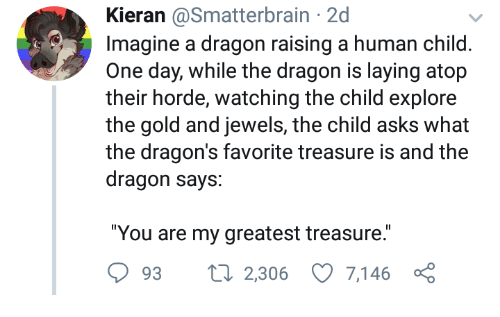 """Dragons, Asks, and Dragon: Kieran @Smatterbrain 2d  Imagine a dragon raising a human child  One day, while the dragon is laying atop  their horde, watching the child explore  the gold and jewels, the child asks  the dragon's favorite treasure is and the  dragon says:  """"You are my greatest treasure.  93 2,306 7,146 ç"""