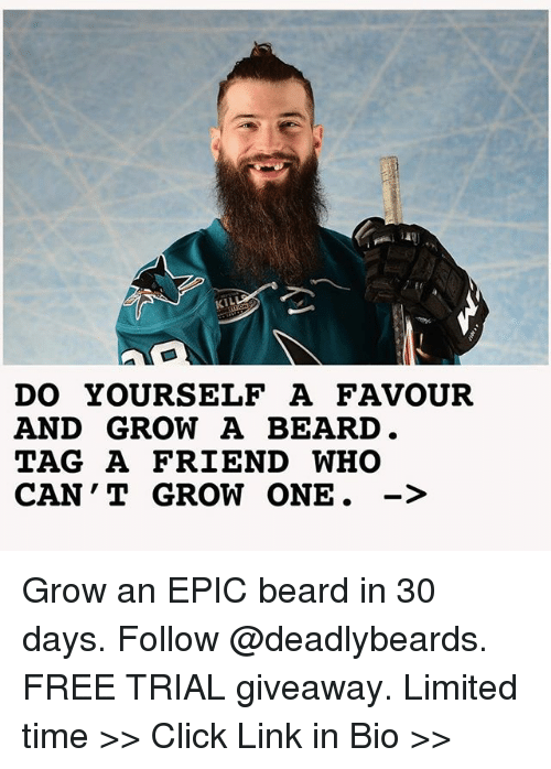 Beard, Click, and Memes: KIL  DO YOURSELF A FAVOUR  AND GROW A BEARD  TAG A FRIEND WHO  CAN ' T GROW ONE. -> Grow an EPIC beard in 30 days. Follow @deadlybeards. FREE TRIAL giveaway. Limited time >> Click Link in Bio >>
