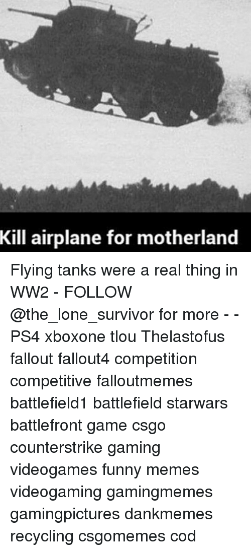 Funny, Memes, and Ps4: Kill airplane for motherland Flying tanks were a real thing in WW2 - FOLLOW @the_lone_survivor for more - - PS4 xboxone tlou Thelastofus fallout fallout4 competition competitive falloutmemes battlefield1 battlefield starwars battlefront game csgo counterstrike gaming videogames funny memes videogaming gamingmemes gamingpictures dankmemes recycling csgomemes cod