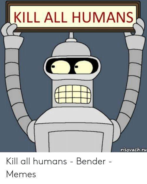VIE DU FORUM - Du monde qui Zieute le Fofo Kill-all-humans-risovach-ru-kill-all-humans-bender-50731119
