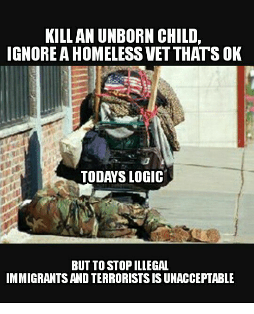 Memes, 🤖, and Terrorist: KILL AN UNBORN CHILD,  IGNORE A HOMELESS VETTHATS OK  TODAYS LOGIC  BUT TO STOPILLEGAL  IMMIGRANTS AND TERRORISTS IS UNACCEPTABLE
