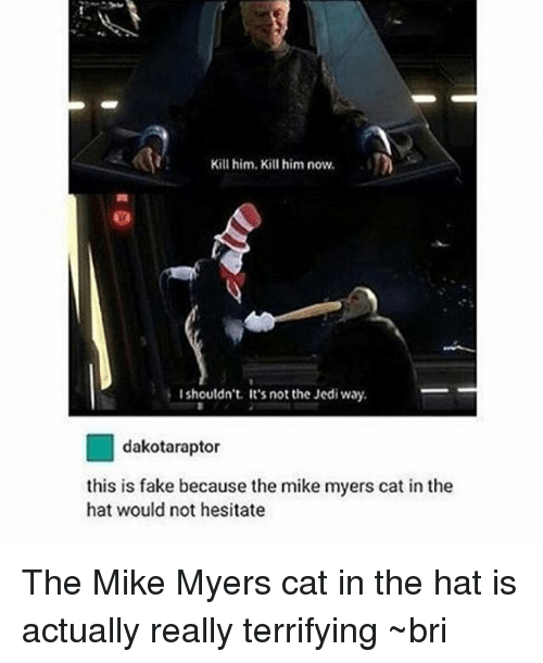 Fake, Jedi, and Memes: Kill him. Kill him now.  I shouldn't. It's not the Jedi way.  tor  this is fake because the mi  myers cat in the  hat would not hesitate The Mike Myers cat in the hat is actually really terrifying ~bri