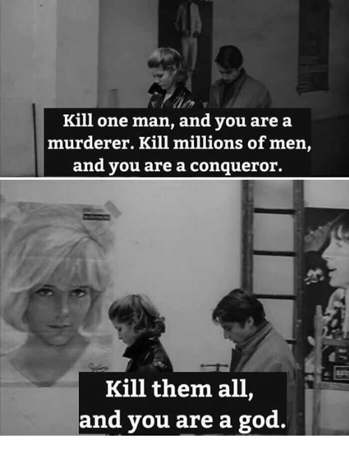 God, Nihilist, and One: Kill one man, and you are a  murderer. Kill millions of men,  and you are a conqueror.  Kill them all  and you are a  god.