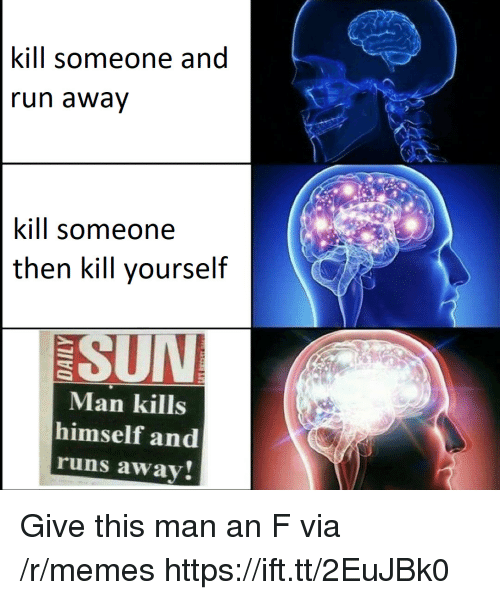 Memes, Sun, and Via: kill someone and  un awav  kill someone  then kill yourself  SUN  Man kills  himself and  runs away Give this man an F via /r/memes https://ift.tt/2EuJBk0