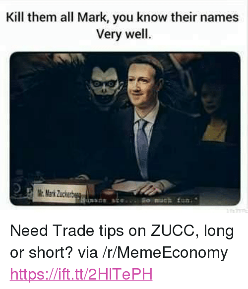 "Fun, Via, and Names: Kill them all Mark, you know their names  Very well.  Mark Zuckerbe  Hunadsste  ne sce. o nuch fun. <p>Need Trade tips on ZUCC, long or short? via /r/MemeEconomy <a href=""https://ift.tt/2HlTePH"">https://ift.tt/2HlTePH</a></p>"