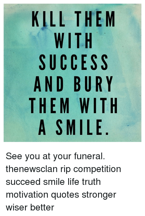Kill Them With Success And Bury Them With A Smile See You At Your