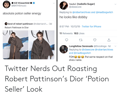 Energy, Foh, and Iphone: Kill Wiesenfeld  Isabel (Isabella Sugar)  @xbeecore  @BATHSmusic  Replying to @robertarchives and @madbogwitch  absolute potion seller energy  he looks like dobby  best of robert pattinson @robertarch... . 3d  8:57 PM 10/13/19 Twitter for iPhone  Robert Pattinson in Dior  11 Retweets 163 Likes  Longfellow Serenade @Enzolingo 1d  Replying to @xbeecore @robertarchives  and @madbogwitch  FOH  Put some respect on that  elves name. Twitter Nerds Out Roasting Robert Pattinson's Dior 'Potion Seller' Look