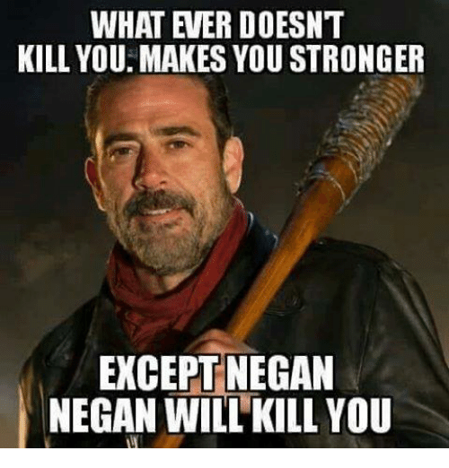 kill you makes you stronger except negan negan will kill you meme