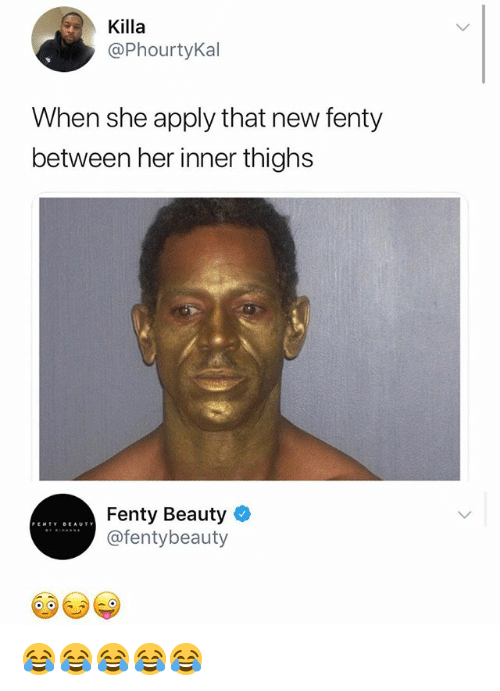 Girl Memes, Her, and She: Killa  @PhourtyKal  When she apply that new fenty  between her inner thighs  Fenty Beauty  @fentybeauty 😂😂😂😂😂