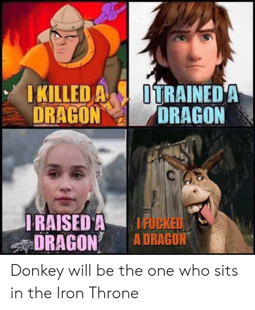 Donkey, Dragon, and Iron: KILLED A ITRAINEDA  DRAGONDRAGON  RAISED A IFUC  DRAGON A DRAGON Donkey will be the one who sits in the Iron Throne