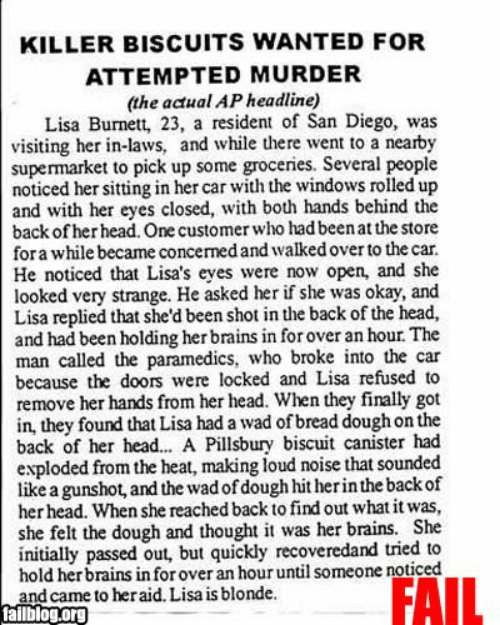 Brains, Fail, and Head: KILLER BISCUITS WANTED FOR  ATTEMPTED MURDER  (the actual AP headline)  Lisa Burnett, 23, a resident of San Diego, was  visiting her in-laws, and while there went to a nearby  supermarket to pick up some groceries. Several people  noticed her sitting in her car with the windows rolled up  and with her eyes closed, with both hands behind the  back of her head. One customer who had been at the store  for a while became concerned and walked over to the car  He noticed that Lisa's eyes were now open, and she  looked very strange. He asked her if she was okay, and  Lisa replied that she'd been shot in the back of the head,  and had been holding her brains in for over an hour. The  man called the paramedics, who broke into the car  because the doors were locked and Lisa refused to  remove her hands from her head. When they finally got  in, they found that Lisa had a wad of bread dough on the  back of her head... A Pillsbury biscuit canister had  exploded from the heat, making loud noise that sounded  like a gunshot, and the wad of dough hit herin the back of  her head. When she reached back to find out what it was,  she felt the dough and thought it was her brains. She  initially passed out, but quickly recoveredand tried to  hold her brains in for over an hour until someone noticed  and came to heraid. Lisa is blonde.  tailblog.org  FAIL