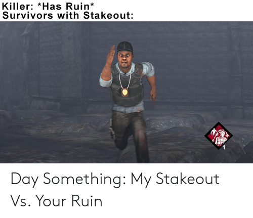 Killer *Has Ruin* Survivors With Stakeout Day Something My Stakeout