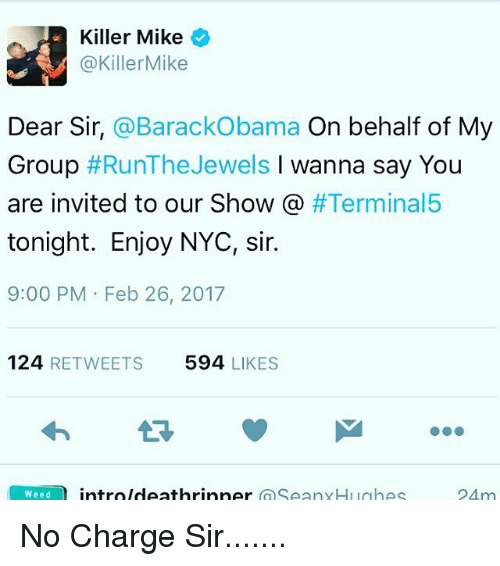 Killer Mike, Memes, and Barack Obama: Killer Mike  @Killer Mike  Dear Sir, @Barack Obama  On behalf of My  Group  #Run The Jewels  l wanna say You  are invited to our Show  #Terminal5  tonight. Enjoy NYC, sir.  9:00 PM Feb 26, 2017  124  RETWEETS 594  LIKES  Weed  intro Ideathrinner  SeanyHughes  24 m No Charge Sir.......