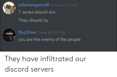 Today, Discord, and The Enemy: killerkangaroo8 Today at 8:41 AM  T series should win  They should rly  MRqShaw Today at 8:41 AM  EMIN3M  you are the enemy of the people They have infiltrated our discord servers