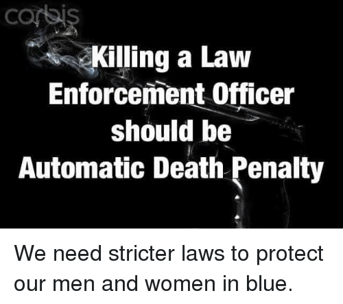 Memes, Blue, and Death: Killing a Law  Enforcement Officer  should be  Automatic Death Penalty We need stricter laws to protect our men and women in blue.