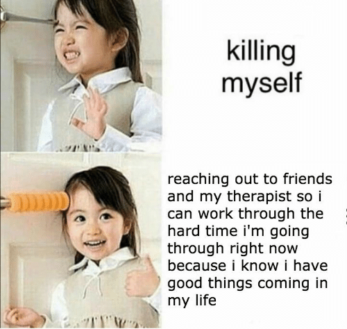 Friends, Life, and Work: killing  myself  reaching out to friends  and my therapist so i  can work through the  hard time i'm going  through right now  because i know i have  good things coming in  my life
