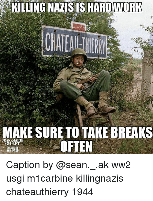 Memes, 🤖, and Ww2: KILLING NAZIS IS  HARDWORK  MAKE SURE TO TAKE BREAKS  OFTEN  JEAN-MARIE  COLORSOF  THE PAST Caption by @sean._.ak ww2 usgi m1carbine killingnazis chateauthierry 1944