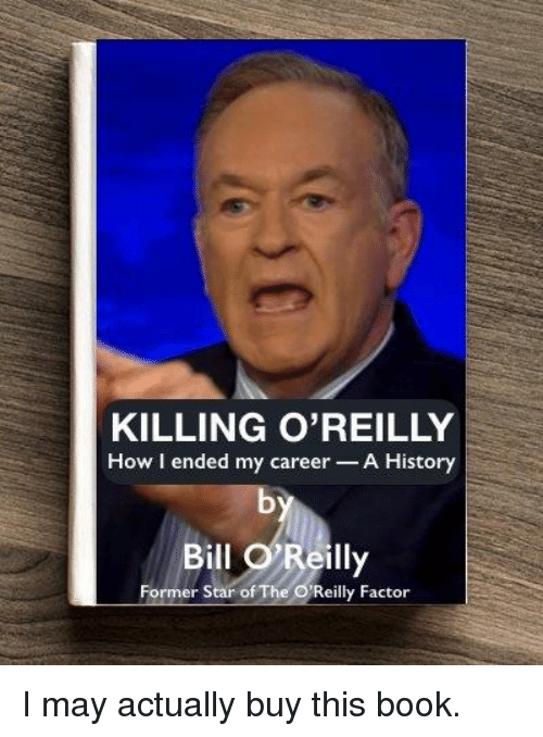 Politics, Book, and History: KILLING O'REILLY  How ended my career  A History  Bill O Reilly  Former star of The Reilly Factor