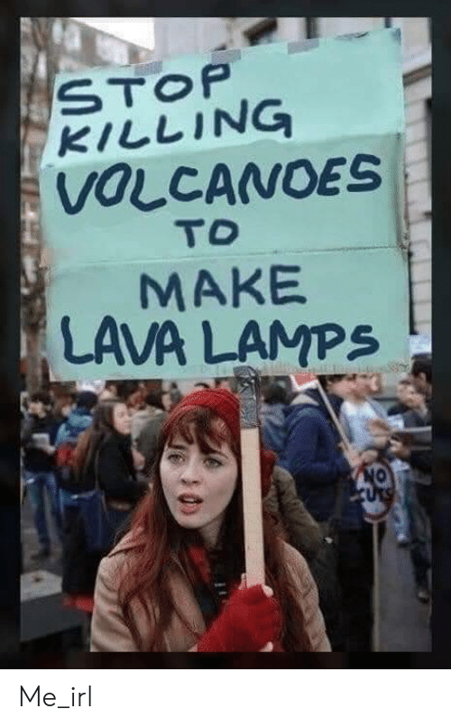 Irl, Me IRL, and Lava: KILLING  VOLCANOES  TO  MAKE  LAVA LAMPS Me_irl