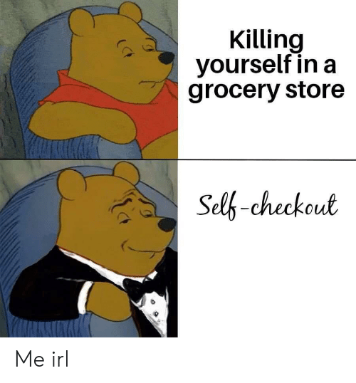 Irl, Me IRL, and Store: Killing  yourself in a  grocery store  Self-checkout Me irl