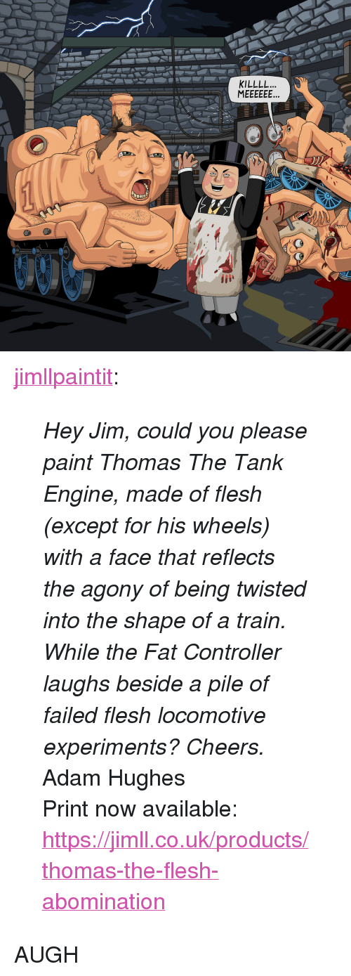 "Tumblr, Blog, and Http: KILLLL. <p><a href=""http://jimllpaintit.tumblr.com/post/157657804219/hey-jim-could-you-please-paint-thomas-the-tank"" class=""tumblr_blog"">jimllpaintit</a>:</p>  <blockquote><p><i>Hey Jim, could you please paint Thomas The Tank Engine, made of flesh (except for his wheels) with a face that reflects the agony of being twisted into the shape of a train. While the Fat Controller laughs beside a pile of failed flesh locomotive experiments? Cheers.</i></p><p>Adam Hughes</p><p>Print now available: <a href=""https://jimll.co.uk/products/thomas-the-flesh-abomination"">https://jimll.co.uk/products/thomas-the-flesh-abomination</a><br/></p></blockquote>  <p>AUGH</p>"